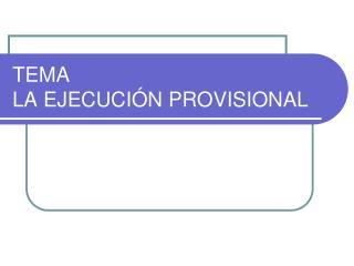 TEMA LA EJECUCIÓN PROVISIONAL