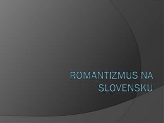 ROMANTIZMUS NA SLOVENSKU