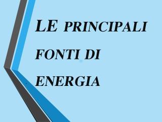 LE  PRINCIPALI        FONTI DI ENERGIA