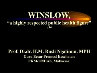 "WINSLOW, ""a highly respected public health figure"" p.14 Prof. Dr.dr. H.M. Rusli Ngatimin, MPH"