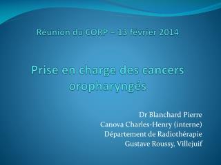 Réunion du CORP – 13 février 2014 Prise  en charge des cancers  oropharyngés