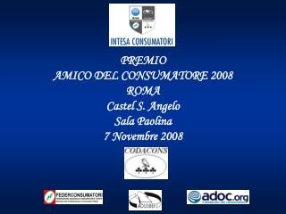 PREMIO  AMICO DEL CONSUMATORE 2008  ROMA  Castel S. Angelo Sala Paolina 7 Novembre 2008