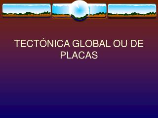 TECTÓNICA GLOBAL OU DE PLACAS