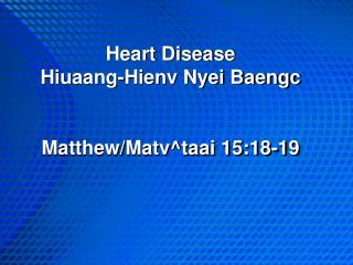 Heart Disease Hiuaang-Hienv Nyei Baengc Matthew/Matv^taai 15:18-19