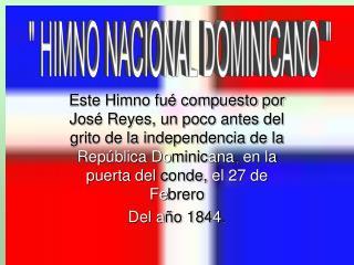 Este Himno fu  compuesto por Jos  Reyes, un poco antes del grito de la independencia de la Rep blica Dominicana, en la p