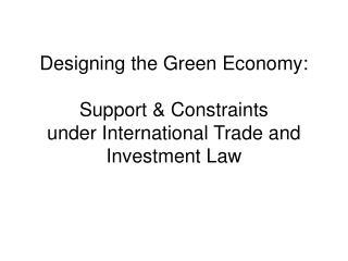 Designing the Green Economy: Support & Constraints under International Trade and Investment Law
