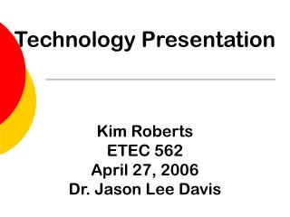 Technology Presentation Kim Roberts ETEC 562 April 27, 2006 Dr. Jason Lee Davis