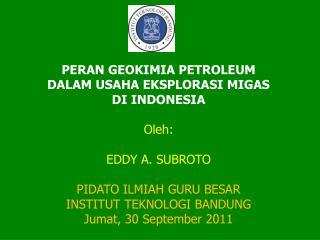 Peran geokimia petroleum dalam usaha eksplorasi migas di IndonesiA  Oleh:  Eddy A. Subroto  PIDATO ILMIAH GURU BESAR INS