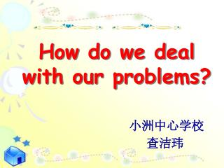 How do we deal  with our problems?