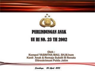 PERLINDUNGAN ANAK UU RI NO. 23 TH 2002 Oleh : Kompol YASINTHA MAU, SH,M.hum