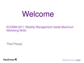 ECOMM 2011: Mobility Management needs Maximum Marketing Skills Theo Panayi