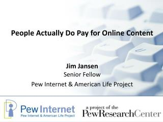 People Actually Do Pay for Online Content Jim Jansen Senior Fellow
