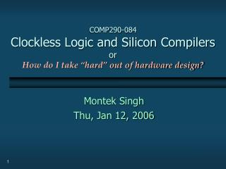COMP290-084 Clockless Logic and Silicon Compilers or How do I take �hard� out of hardware design?