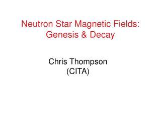 Neutron Star Magnetic Fields: Genesis & Decay