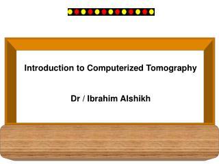 Introduction to Computerized Tomography Dr / Ibrahim Alshikh