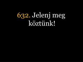 632.  Jelenj meg köztünk!
