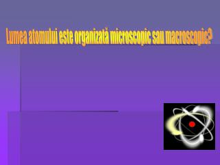 Lumea atomului este organizata microscopic sau macroscopic