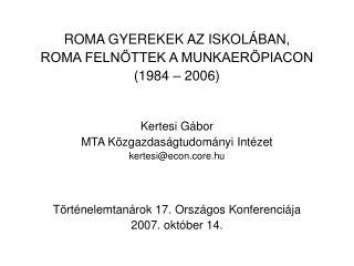 ROMA GYEREKEK AZ ISKOLÁBAN, ROMA FELNŐTTEK A MUNKAERŐPIACON (1984 – 2006) Kertesi Gábor