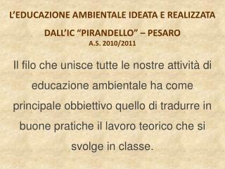 """L'EDUCAZIONE AMBIENTALE IDEATA E REALIZZATA DALL'IC """"PIRANDELLO"""" – PESARO A.S. 2010/2011"""