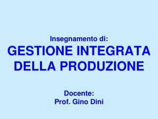 Insegnamento di: GESTIONE INTEGRATA DELLA PRODUZIONE Docente: Prof. Gino Dini