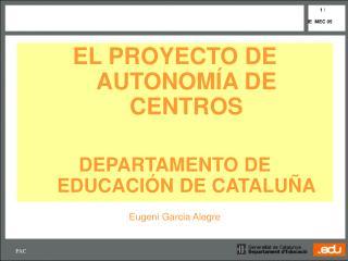 EL PROYECTO DE AUTONOM Í A DE CENTROS DEPARTAMENTO DE EDUCACIÓN DE CATALUÑA Eugeni Garcia Alegre