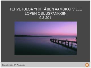 TERVETULOA YRITTÄJIEN AAMUKAHVILLE LOPEN OSUUSPANKKIIN  9.3.2011