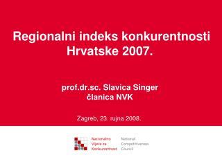 Regionalni indeks konkurentnosti Hrvatske 2007. prof.dr.sc. Slavica Singer članica NVK