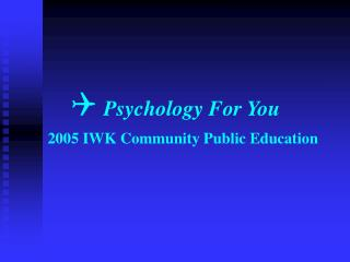 Psychology For You     2005 IWK Community Public Education