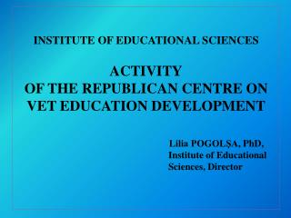 INSTITUTE OF EDUCATIONAL SCIENCES  ACTIVITY OF THE REPUBLICAN CENTRE ON VET EDUCATION DEVELOPMENT                      L