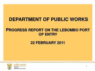 DEPARTMENT OF PUBLIC WORKS P ROGRESS REPORT ON THE LEBOMBO PORT OF ENTRY 22 FEBRUARY 2011