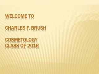 WELCOME TO CHARLES F. BRUSH  COSMETOLOGY  CLASS OF  2016