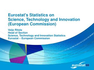 Eurostats Statistics on  Science, Technology and Innovation European Commission  Veijo Ritola  Head of Section  Science,