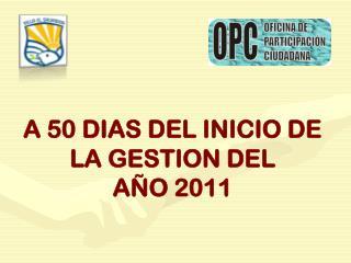 A 50 DIAS DEL INICIO DE LA GESTION DEL  AÑO 2011