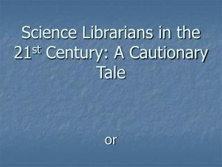 Science Librarians in the 21 st  Century: A Cautionary Tale or