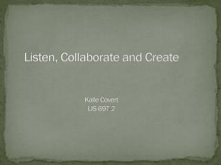 Listen, Collaborate and Create Kalle Covert LIS 697-2