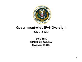 Government-wide IPv6 Oversight OMB & AIC Dick Burk OMB Chief Architect November 17, 2005