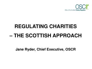 REGULATING CHARITIES  – THE SCOTTISH APPROACH  Jane Ryder, Chief Executive, OSCR
