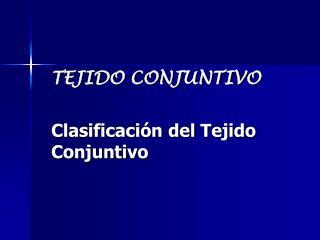 TEJIDO CONJUNTIVO Clasificación del Tejido Conjuntivo