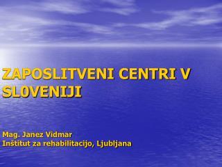 ZAPOSLITVENI CENTRI V SL0VENIJI Mag. Janez Vidmar Inštitut za rehabilitacijo, Ljubljana