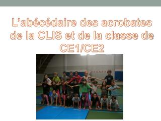 L'abécédaire des acrobates  de la  CLIS et de la classe de  CE1/CE2