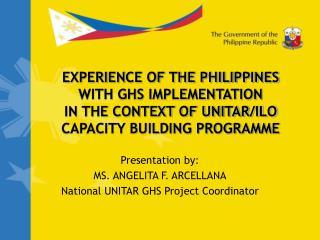 Presentation by: MS. ANGELITA F. ARCELLANA National UNITAR GHS Project Coordinator
