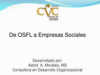 De OSFL a Empresas Sociales Desarrollado por: Astrid  A. Morales, MS