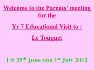 Welcome to the Parents' meeting for the  Yr 7 Educational Visit to :  Le Touquet
