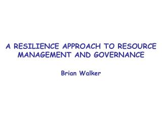 A RESILIENCE APPROACH TO RESOURCE MANAGEMENT AND GOVERNANCE
