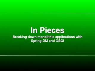 In Pieces Breaking down monolithic applications with Spring-DM and OSGi