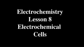 Electrochemistry Lesson 8 Electrochemical  Cells