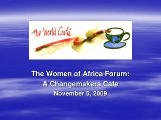 The Women of Africa Forum: A  Changemakers  Cafe November 5, 2009