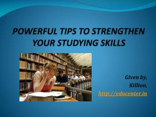 POWERFUL TIPS TO STRENGTHEN YOUR STUDYING SKILLS