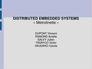 DISTRIBUTED EMBEDDED SYSTEMS « Metrotinette » DUPONT Vincent RAMOND Amélie SALVY Julien