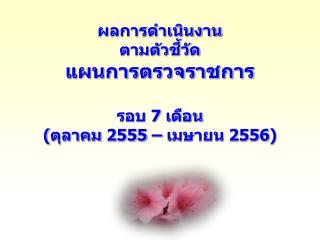 ผลการดำเนินงาน ตามตัวชี้วัด แผนการตรวจราชการ  รอบ  7  เดือน (ตุลาคม 255 5  – เมษายน 255 6 )